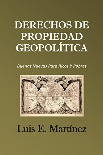 Derechos De Propiedad Geopolítica: Buenas Nuevas Para Ricos Y Pobres por Luis Martinez