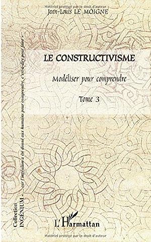 Le Moigne Jean Louis - Le constructivisme : Tome 3, Modéliser pour
