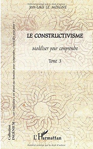 Le constructivisme : Tome 3, Modéliser pour comprendre par Jean-Louis Le Moigne