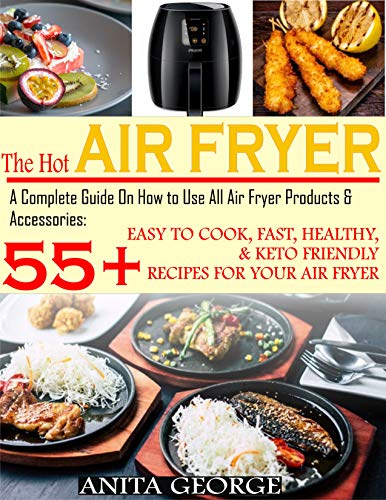 The Hot Air Fryer: A Complete Guide On How to Use All Air Fryer Products & Accessories: 55+ Easy To Cook, Fast, Healthy, & Keto-Friendly Recipes for Your Air Fryer. (English Edition)
