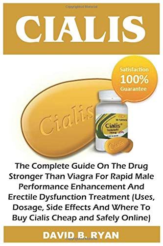 Cialis: The Complete Guide On The Drug Stronger Than Viagra For Rapid Male Performance Enhancement And Erectile Dysfunction Treatment (Uses, Dosage, Side Effects And Where To Buy Cialis Cheap and Safe