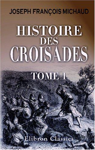 Histoire des croisades: Précédée d\'une vie de Michaud par M. Poujoulat et augmentée d\'un appendice par M. Huillard Bréholles. Tome 1