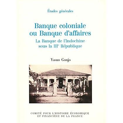 Banque coloniale ou banque d'affaires: La Banque de l'Indochine sous la IIIe République (Histoire économique et financière - XIXe-XXe)