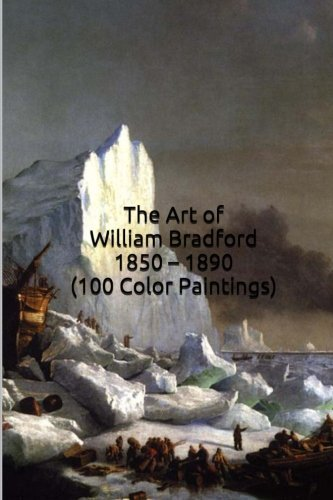 The Art of William Bradford 1850 - 1890 (100 Color Paintings): (The Amazing World of Art, Nautical/Arctic Sailing Ship Scenes) Hudson River School Artist by Unique Journal (2015-12-18)