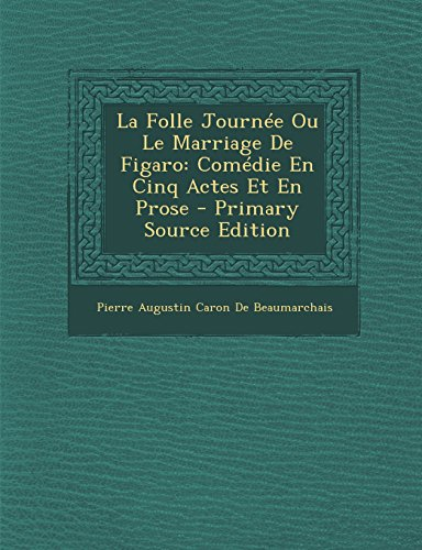 La Folle Journee Ou Le Marriage de Figaro: Comedie En Cinq Actes Et En Prose - Primary Source Edition