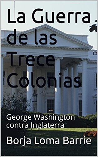 La Guerra de las Trece Colonias: George Washington contra Inglaterra de [Loma Barrie,