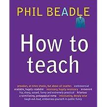 How to Teach by Phil Beadle (2010-07-30)