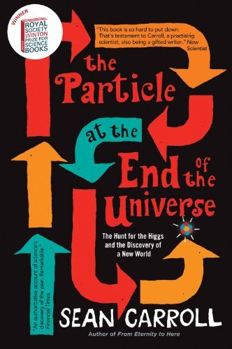 By Sean Carroll The Particle at the End of the Universe: The Hunt for the Higgs and the Discovery of a New World