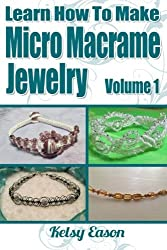 Learn How To Make Micro Macrame Jewelry: Learn how you can start making Micro Macram?? jewelry quickly and easily! by Kelsy Eason (2013-06-30)