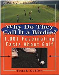 Why Do They Call It a Birdie?: 1, 001 Fascinating Facts About Golf