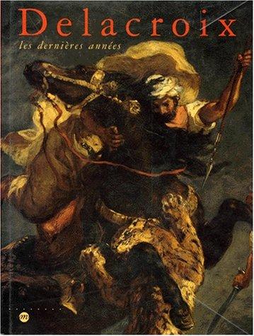 Delacroix: Les dernières années : Galeries nationales du Grand Palais, 7 avril-20 juillet 1998, Philadelphia Museum of Art, 10 septembre 1998-3 janvier 1999 par Collectif