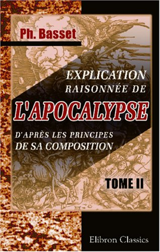 Explication raisonnée de l'Apocalypse, d'après les principes de sa composition: L'Apocalypse, considérée comme un écrit hiéroglyphique. Tome 2
