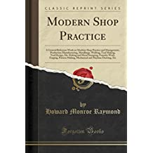 Modern Shop Practice: A General Reference Work on Machine Shop Practice and Management, Production Manufacturing, Metallurgy, Welding, Tool Making, ... Pattern Making, Mechanical and Machine D
