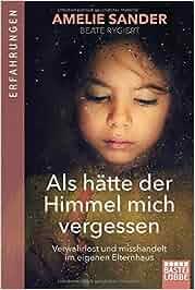 Als hätte der Himmel mich vergessen: Verwahrlost und misshandelt im eigenen Elternhaus: Amelie Sander, Beate Rygiert