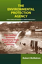 The Environmental Protection Agency: Structuring Motivation in a Green Bureaucracy by Robert McMahon (2006-02-01)