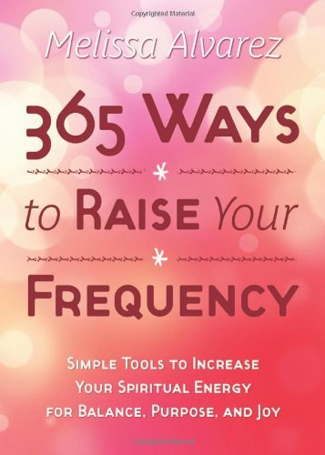 365 Ways to Raise Your Frequency: Simple Tools to Increase Your Spiritual Energy for Balance, Purpose, and Joy by Melissa Alvarez (January 08,2012)