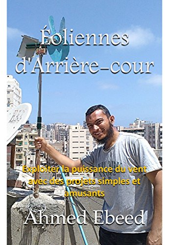 Éoliennes d'Arrière-cour: Exploiter la puissance du vent avec des projets simples et amusants par Ahmed Ebeed