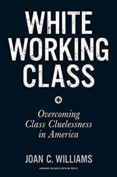 White Working Class: Overcoming Class Cluelessness in America by [Williams, Joan C.]
