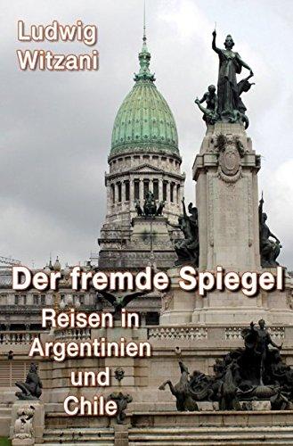 Weltreisen: DER FREMDE SPIEGEL - Reisen in Argentinien und Chile
