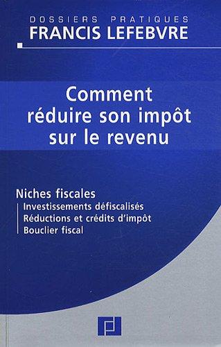 Comment réduire son impôt sur le revenu : Niches fiscales, Investissements défiscalisés, Réductions et crédits d'impôt, Bouclier fiscal