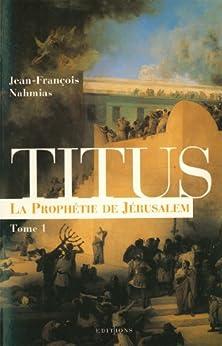 Titus, t.I : La Prophétie de Jérusalem (Editions 1 - Grands Romans Historiques) par [Nahmias, Jean-François]