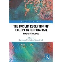 The Muslim Reception of European Orientalism: Reversing the Gaze (Routledge Studies in Modern History)