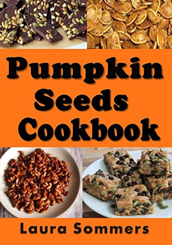 Pumpkin Seed Cookbook: Recipes for Pepitas and Pumpkin Seeds (Halloween Recipes, Band 1)