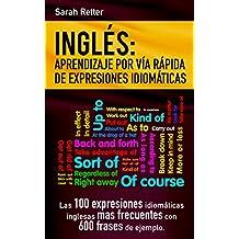 INGLES: APRENDIZAJE POR VIA RAPIDA DE EXPRESIONES IDIOMATICAS: Las 100 expresiones idiomáticas inglesas más frecuentes con 600 frases de ejemplo. (English Edition)