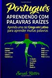 Portugues: Aprendendo com Palavras Raizes.: Aprenda uma raiz grega em latim para aprender muitas palavras. Aumente seu vocabulário em Português com as raízes latinas e gregas!