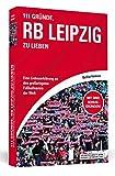 Geschenkideen 111 Gründe, RB Leipzig zu lieben: Eine Liebeserklärung an den großartigsten Fußballverein der Welt