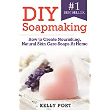 DIY Soapmaking How to Create Nourishing, Natural Skin Care Soaps At Home (Soap Making, Soap Making for Beginners, Natural Soap Making, Soap, Making Soap,Making ... Soap, Cold Process Soap) (English Edition)
