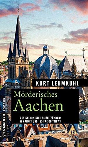 Mörderisches Aachen: 11 Krimis und 125 Freizeittipps (Kriminelle Freizeitführer im GMEINER-Verlag)