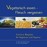 Vegetarisch essen - Fleisch vergessen. Ärztlicher Ratgeber für Vegetarier und Veganer