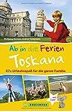 Bruckmann Reiseführer: Ab in die Ferien Toskana. 67x Urlaubsspaß für die ganze Familie. Ein Familienreiseführer mit Insidertipps für den perfekten Urlaub mit Kindern.