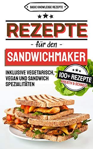 Sandwichmaker Rezepte: 100+ Rezepte Kreativ Und Schnell (inklusive Vegetarisch, Vegan Und Sandwich Spezialitäten) por Basic Knowledge Rezepte epub