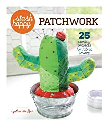 Stash Happy: Patchwork: 25 Sewing Projects for Fabric Lovers