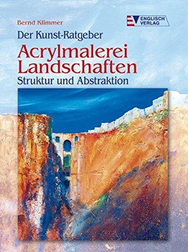 Der Kunst-Ratgeber. Acrylmalerei. Landschaften Struktur und Abstraktion (Acryl Landschafts-malerei,)
