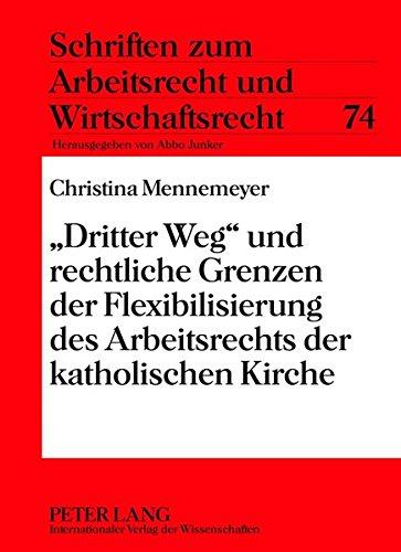«Dritter Weg» und rechtliche Grenzen der Flexibilisierung des Arbeitsrechts der katholischen Kirche (Schriften zum Arbeitsrecht und Wirtschaftsrecht, Band 74)