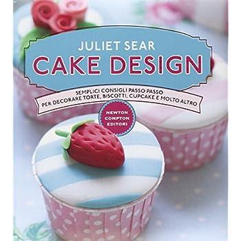 Cake Design. Semplici Consigli Passo Passo Per Decorare Torte, Biscotti, Cupcakes E Molto Altro
