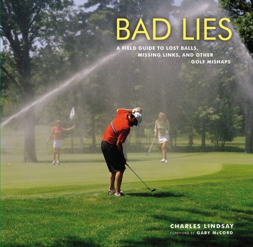Bad Lies: A Field Guide to Lost balls, Missing Links, and other Golf Mishaps by Charles Lindsay (3-Jun-2010) Hardcover