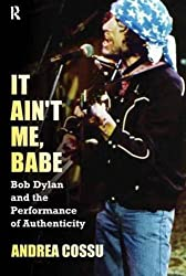 It Ain't Me, Babe: Bob Dylan and the Performance of Authenticity (Great Barrington Books)