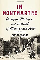 In Montmartre: Picasso, Matisse and the Birth of Modernist Art by Sue Roe (2015-04-21)