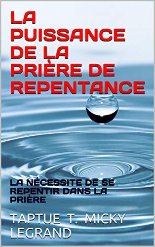 Couverture du livre LA PUISSANCE DE LA PRIÈRE DE REPENTANCE: LA NÉCESSITE DE SE REPENTIR DANS LA PRIÈRE