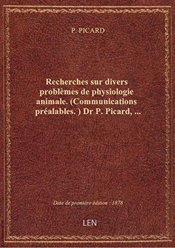 Recherches sur divers problèmes de physiologie animale. (Communications préalables.) Dr P. Picard,.. par P. PICARD