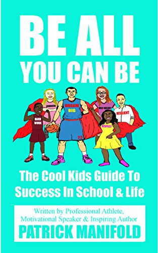 Be All You Can Be: The Cool Kids Guide To Success In School & Life (English Edition)