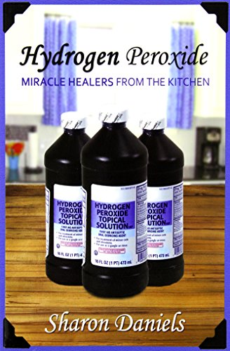 Hydrogen Peroxide: Volume 3 (Miracle Healers From The Kitchen)
