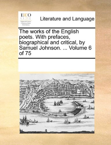 The works of the English poets. With prefaces, biographical and critical, by Samuel Johnson. ...  Volume 6 of 75