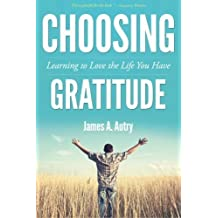 Choosing Gratitude: Learning to Love the Life You Have by James A. Autry (2012-06-01)