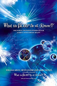 What the Bleep Do We Know!?™: Discovering the Endless Possibilities for Altering Your Everyday Reality: Discovering the Endless Possibilites for Altering Your Everyday Reality