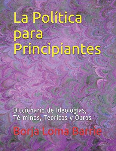 La Política para Principiantes: Diccionario de Ideologías, Términos, Teóricos y Obras